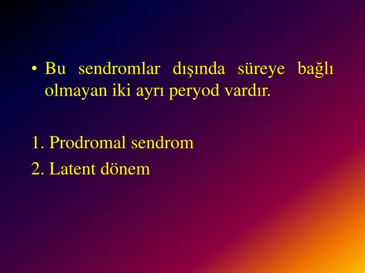 Bu sendromlar dışında süreye bağlı olmayan iki ayrı peryod vardır.
