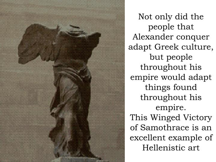 Not only did the people that Alexander conquer adapt Greek culture, but people throughout his empire...