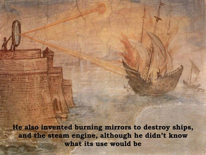 He also invented burning mirrors to destroy ships, and the steam engine, although he didn't know what its use would be