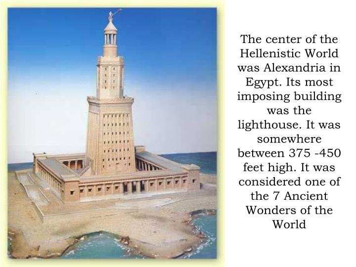 The center of the Hellenistic World was Alexandria in Egypt. Its most imposing building was the lighthouse. It was somewhere between 375 -450 feet high. It was considered one of the 7 Ancient Wonders of the World