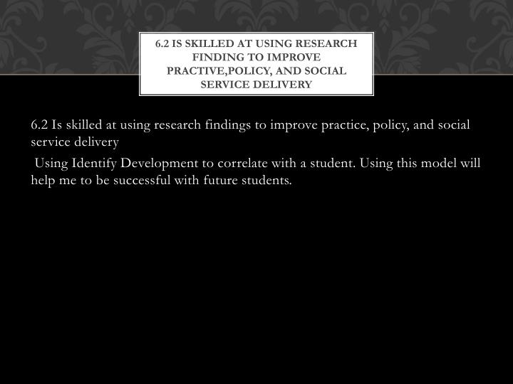 6 2 is skilled at using research finding to improve practive policy and social service delivery