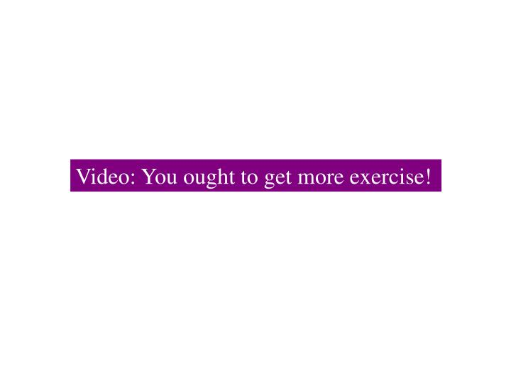 Video: You ought to get more exercise!