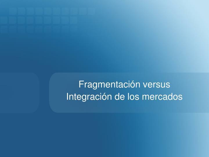 Fragmentación versus Integración de los mercados