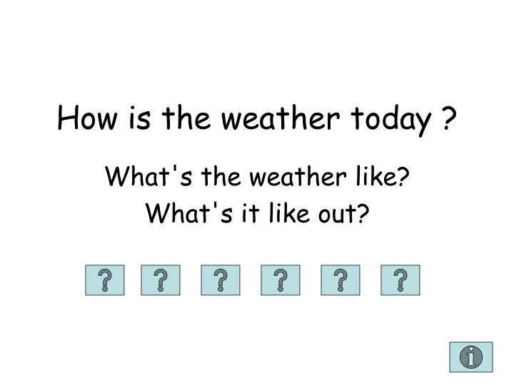 How is the weather today ?