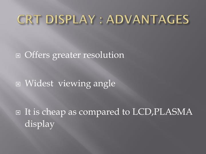 CRT DISPLAY : ADVANTAGES