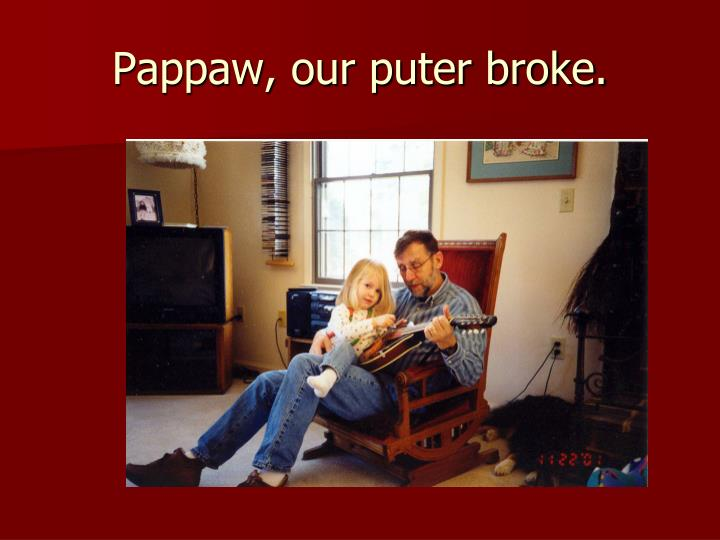 Pappaw, our puter broke.