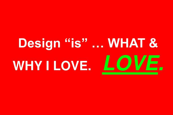 Design is  WHAT & WHY I LOVE.