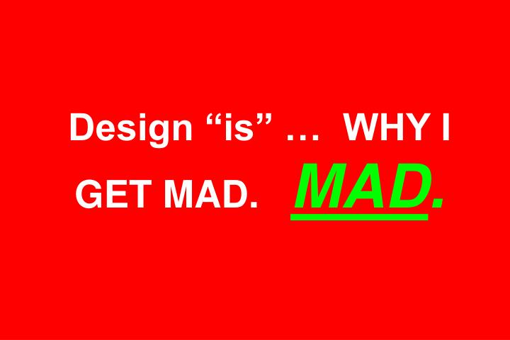 Design is   WHY I GET MAD.
