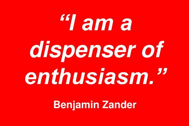 """""""I am a dispenser of enthusiasm."""""""
