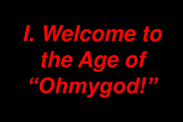 I. Welcome to the Age of Ohmygod!
