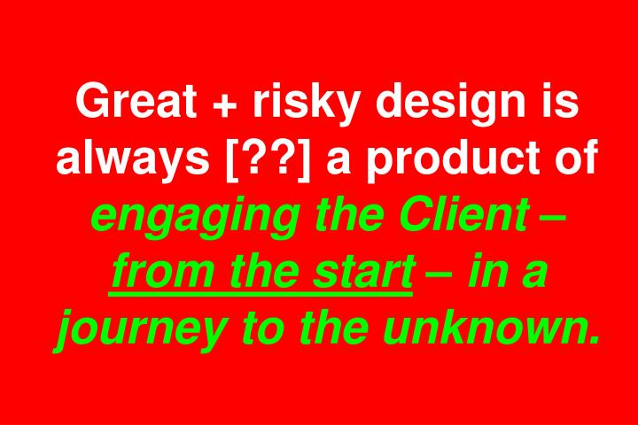 Great + risky design is always [??] a product of