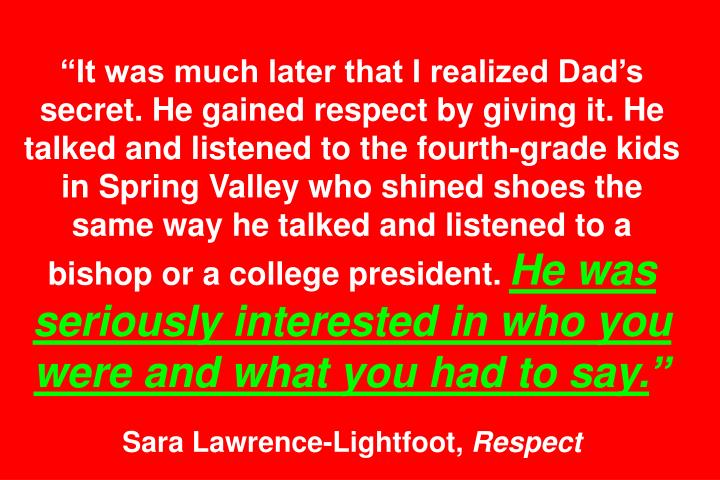 It was much later that I realized Dads secret. He gained respect by giving it. He talked and listened to the fourth-grade kids in Spring Valley who shined shoes the same way he talked and listened to a bishop or a college president.