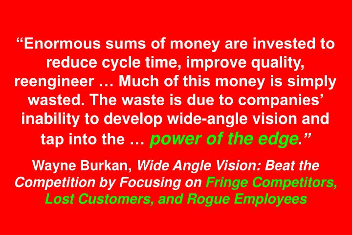 Enormous sums of money are invested to reduce cycle time, improve quality, reengineer  Much of this money is simply wasted. The waste is due to companies inability to develop wide-angle vision and tap into the
