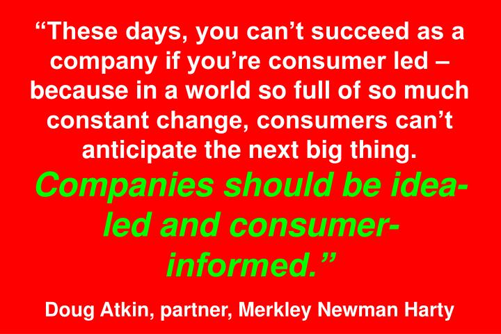 These days, you cant succeed as a company if youre consumer led  because in a world so full of so much constant change, consumers cant anticipate the next big thing.