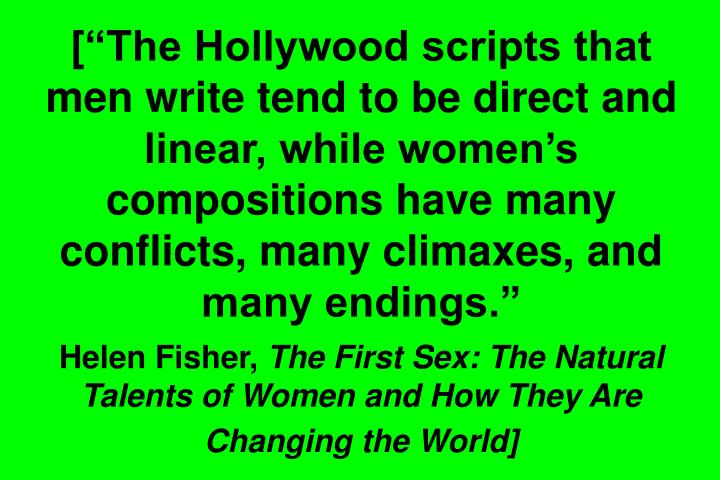 [The Hollywood scripts that men write tend to be direct and linear, while womens compositions have many conflicts, many climaxes, and many endings.