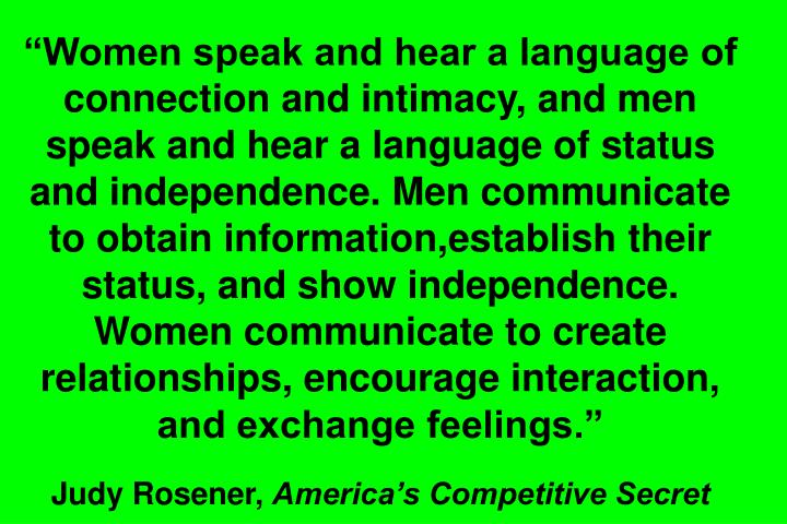 Women speak and hear a language of connection and intimacy, and men speak and hear a language of status and independence. Men communicate to obtain information,establish their status, and show independence. Women communicate to create relationships, encourage interaction, and exchange feelings.