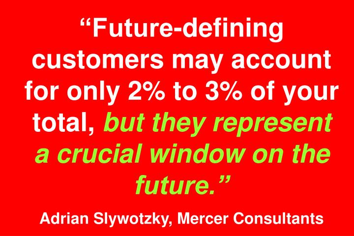 Future-defining customers may account for only 2% to 3% of your total,