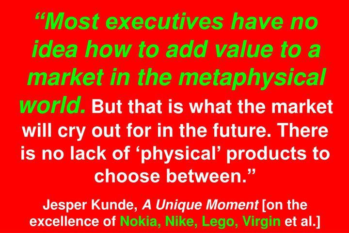Most executives have no idea how to add value to a market in the metaphysical world.