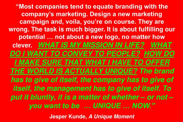 Most companies tend to equate branding with the companys marketing. Design a new marketing campaign and, voila, youre on course. They are wrong. The task is much bigger. It is about fulfilling our potential  not about a new logo, no matter how clever.