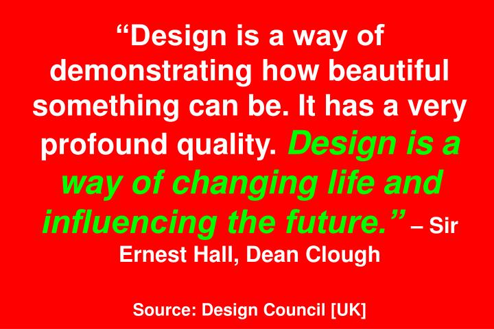 Design is a way of demonstrating how beautiful something can be. It has a very profound quality.