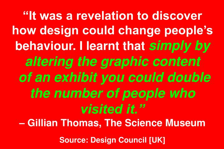 It was a revelation to discover how design could change peoples behaviour. I learnt that