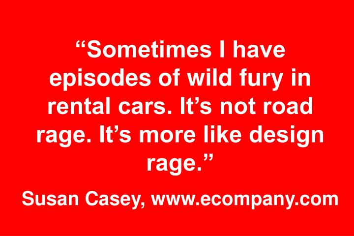 Sometimes I have episodes of wild fury in rental cars. Its not road rage. Its more like design rage.