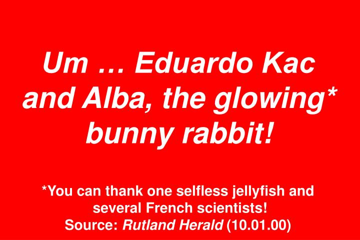 Um  Eduardo Kac and Alba, the glowing* bunny rabbit!
