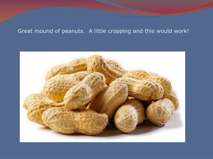 Great mound of peanuts.  A little cropping and this would work!