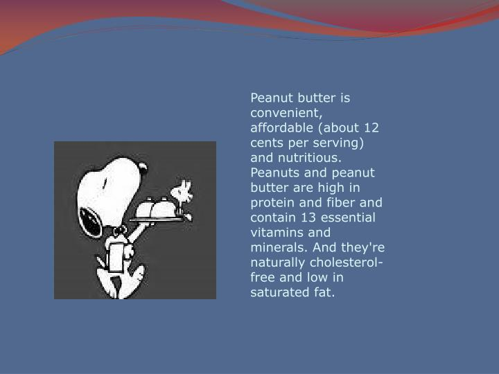 Peanut butter is convenient, affordable (about 12 cents per serving) and nutritious. Peanuts and peanut butter are high in protein and fiber and contain 13 essential vitamins and minerals. And they're naturally cholesterol-free and low in saturated fat.