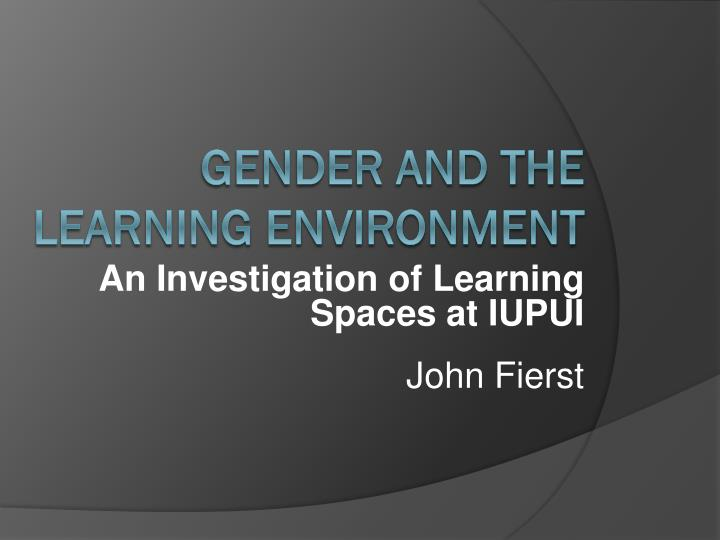 An investigation of learning spaces at iupui john fierst