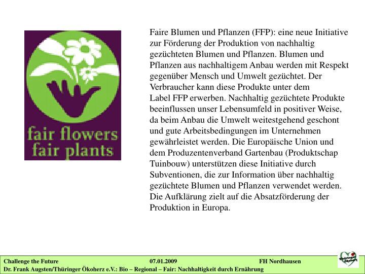 Faire Blumen und Pflanzen (FFP): eine neue Initiative zur Förderung der Produktion von nachhaltig gezüchteten Blumen und Pflanzen. Blumen und Pflanzen aus nachhaltigem Anbau werden mit Respekt gegenüber Mensch und Umwelt gezüchtet. Der Verbraucher kann diese Produkteunter dem LabelFFP erwerben. Nachhaltig gezüchtete Produkte beeinflussen unser Lebensumfeld in positiver Weise, da beim Anbau die Umwelt weitestgehend geschont und gute Arbeitsbedingungen im Unternehmen gewährleistet werden. Die Europäische Unionund dem Produzentenverband Gartenbau (Produktschap Tuinbouw) unterstützen diese Initiative durch Subventionen, die zur Information über nachhaltig gezüchtete Blumen und Pflanzen verwendet werden. Die Aufklärung zielt auf die Absatzförderung der Produktion in Europa.
