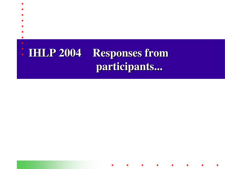 IHLP 2004    Responses from participants...