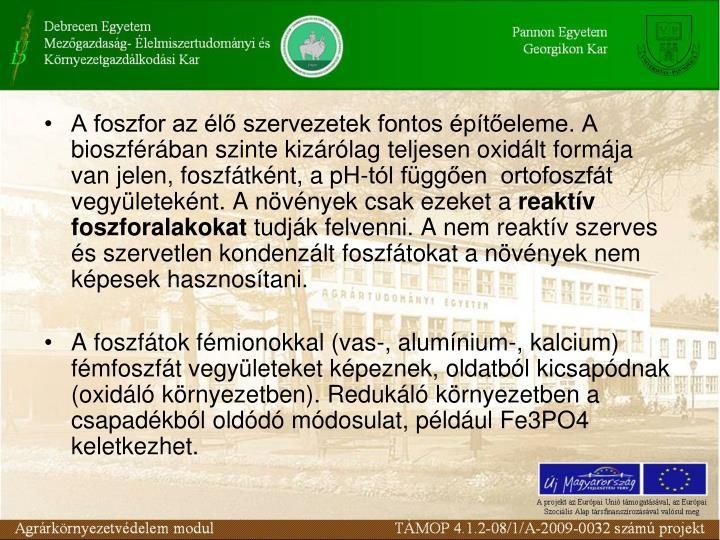 A foszfor az l szervezetek fontos pteleme. A bioszfrban szinte kizrlag teljesen oxidlt formja van jelen, foszftknt, a pH-tl fggen  ortofoszft vegyleteknt. A nvnyek csak ezeket a