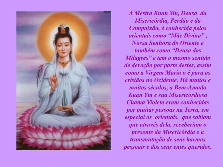 """A Mestra Kuan Yin, Deusa  da Misericórdia, Perdão e da Compaixão, é conhecida pelos orientais como """"Mãe Divina"""" , Nossa Senhora do Oriente e também como """"Deusa dos Milagres"""" e tem o mesmo sentido de devoção por parte destes, assim como a Virgem Maria o é para os cristãos no Ocidente. Há muitos e muitos séculos, a Bem-Amada Kuan Yin e sua Misericordiosa Chama Violeta eram conhecidas por muitas pessoas na Terra, em especial os  orientais,  que sabiam que através dela, receberiam o presente da Misericórdia e a transmutação de seus karmas pessoais e dos seus entes queridos."""