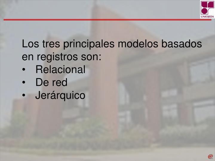 Los tres principales modelos basados en registros son: