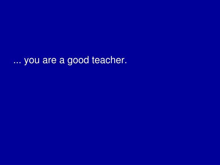 ... you are a good teacher.