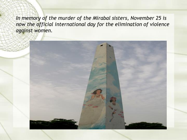 In memory of the murder of the Mirabal sisters, November 25 is now the official international day for the elimination of violence against women.