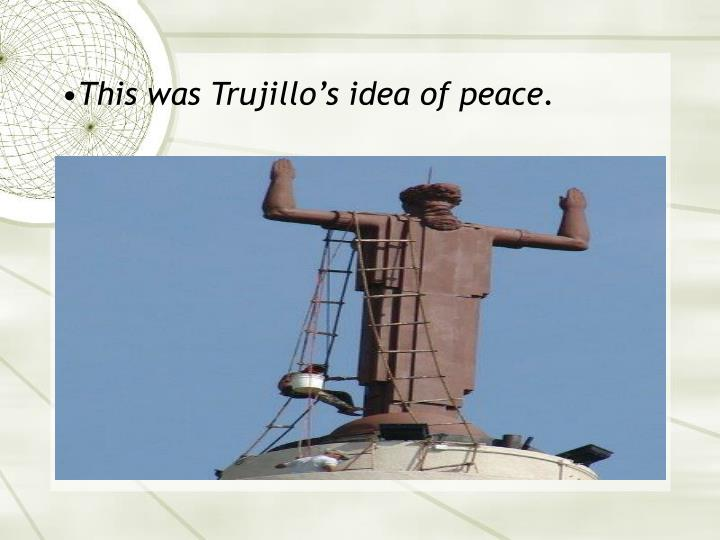 This was Trujillo's idea of peace.