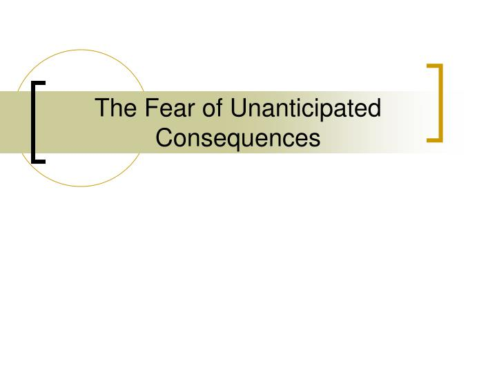 The Fear of Unanticipated Consequences