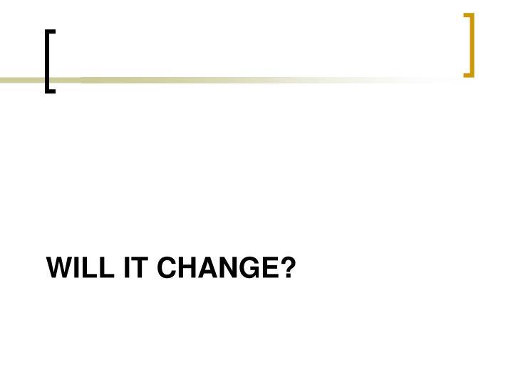Will it Change?