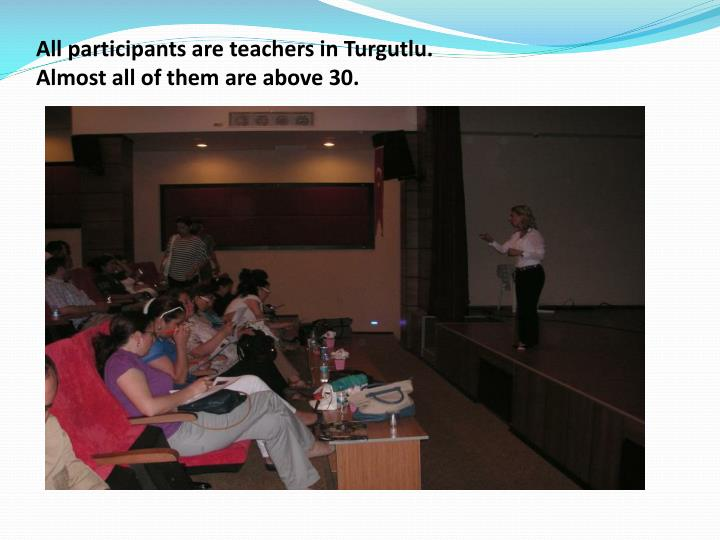 All participants are teachers in turgutlu almost all of them are above 30
