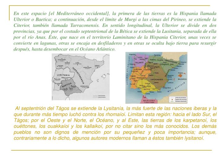 En este espacio [el Mediterráneo occidental], la primera de las tierras es la Hispania llamada Ulterior o Baetica; a continuación, desde el límite de Murgi a las cimas del Pirineo, se extiende la Citerior, también llamada Tarraconensis. En sentido longitudinal, la Ulterior se divide en dos provincias, ya que por el costado septentrional de la Bética se extiende la Lusitania, separada de ella por el río Anas. Éste, que nace en el territorio Laminitano de la Hispania Citerior, unas veces se convierte en lagunas, otras se encaja en desfiladeros y en otras se oculta bajo tierra para resurgir después, hasta desembocar en el Océano Atlántico.