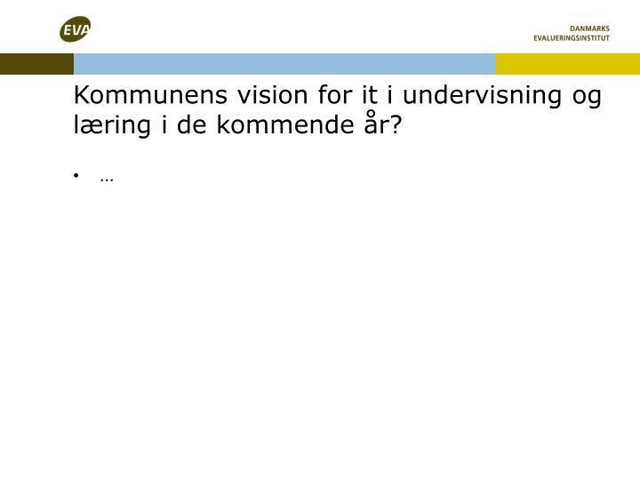 Kommunens vision for it i undervisning og læring i de kommende år?