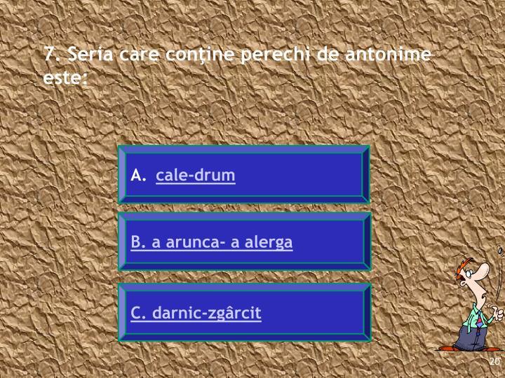 7. Seria care conţine perechi de antonime este: