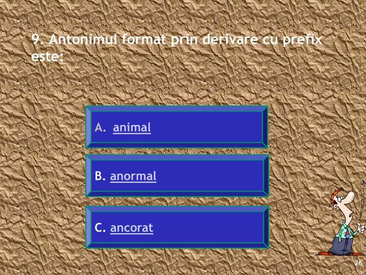 9. Antonimul format prin derivare cu prefix este: