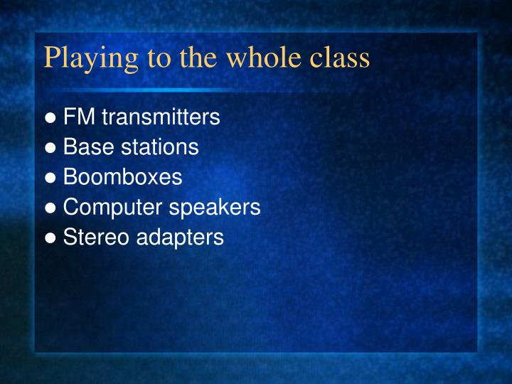 Playing to the whole class
