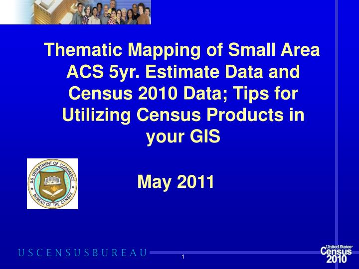 Thematic Mapping of Small Area ACS 5yr. Estimate Data and Census 2010 Data; Tips for Utilizing Censu...