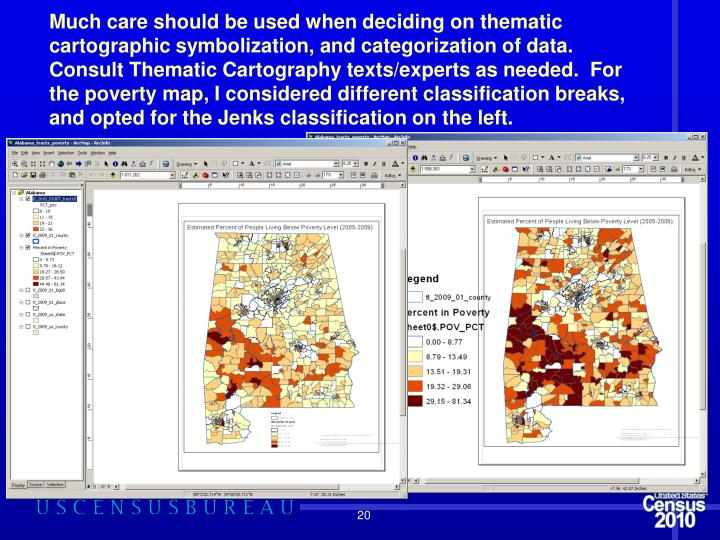Much care should be used when deciding on thematic cartographic symbolization, and categorization of data.  Consult Thematic Cartography texts/experts as needed.  For the poverty map, I considered different classification breaks, and opted for the Jenks classification on the left.