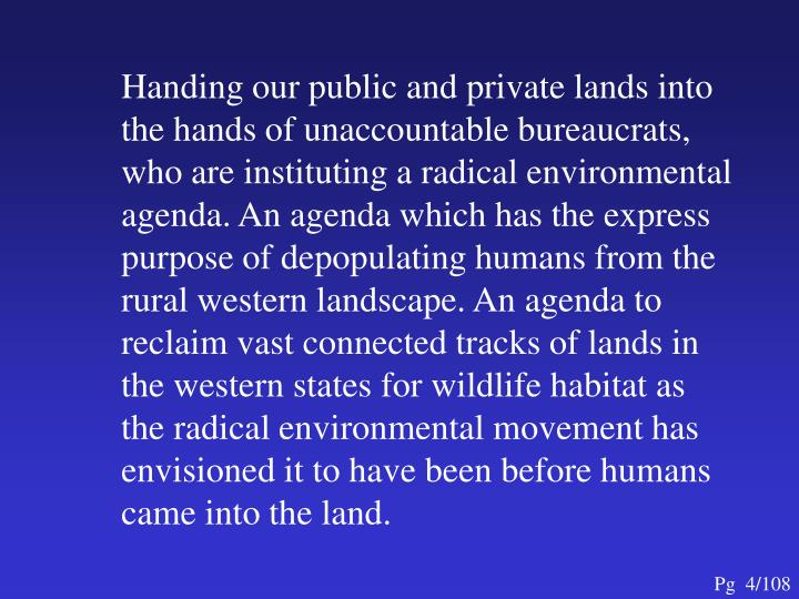 Handing our public and private lands into the hands of unaccountable bureaucrats, who are instituting a radical environmental agenda. An agenda which has the express purpose of depopulating humans from the rural western landscape. An agenda to reclaim vast connected tracks of lands in the western states for wildlife habitat as the radical environmental movement has envisioned it to have been before humans came into the land.