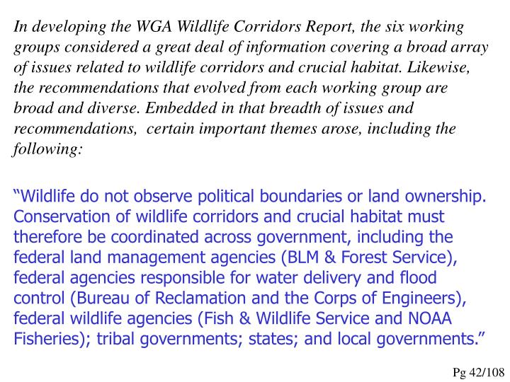 In developing the WGA Wildlife Corridors Report, the six working groups considered a great deal of information covering a broad array of issues related to wildlife corridors and crucial habitat. Likewise, the recommendations that evolved from each working group are broad and diverse. Embedded in that breadth of issues and recommendations,  certain important themes arose, including the following: